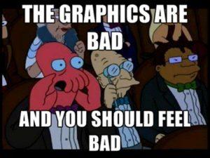 """""""Los gráficos son malos y tendrías que sentirte mal"""""""